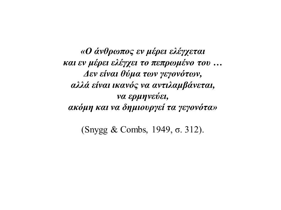 «Ο άνθρωπος εν μέρει ελέγχεται και εν μέρει ελέγχει το πεπρωμένο του … Δεν είναι θύμα των γεγονότων, αλλά είναι ικανός να αντιλαμβάνεται, να ερμηνεύει, ακόμη και να δημιουργεί τα γεγονότα» (Snygg & Combs, 1949, σ.