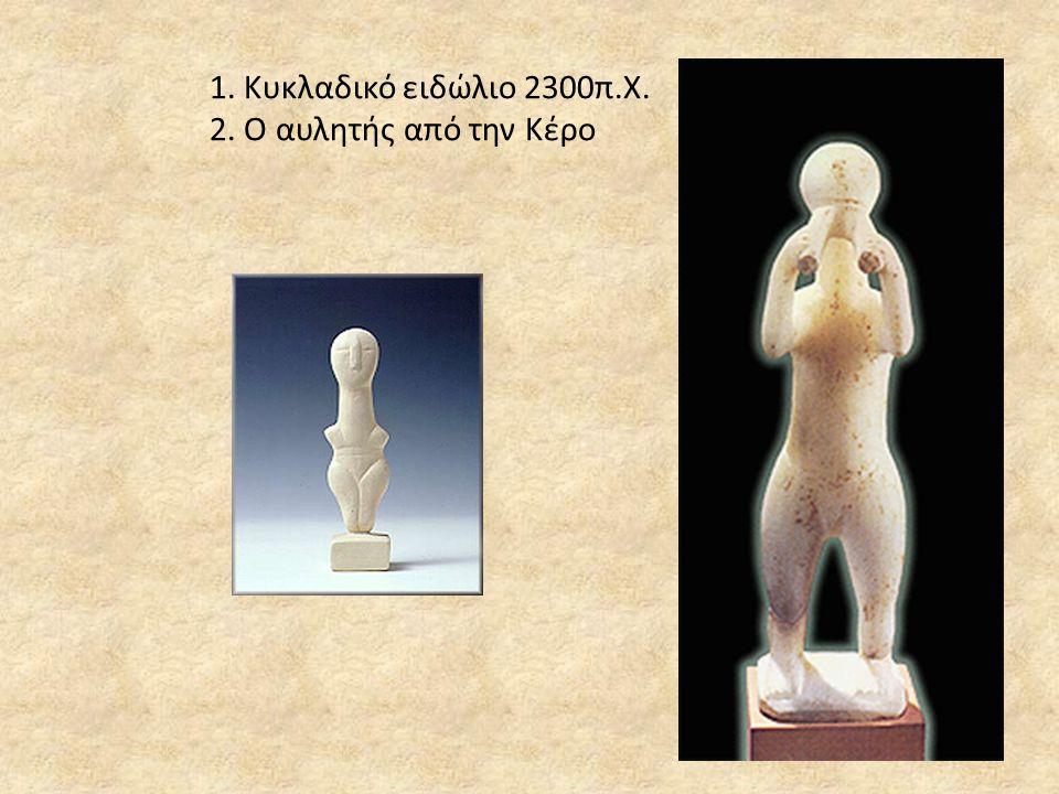 1. Κυκλαδικό ειδώλιο 2300π.Χ. 2. Ο αυλητής από την Κέρο