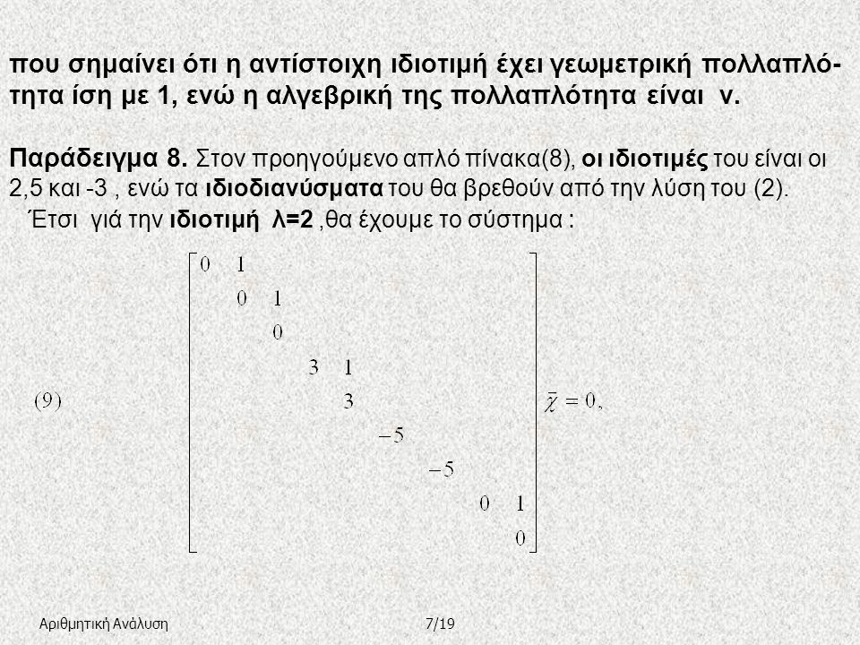 που σημαίνει ότι η αντίστοιχη ιδιοτιμή έχει γεωμετρική πολλαπλό-τητα ίση με 1, ενώ η αλγεβρική της πολλαπλότητα είναι ν. Παράδειγμα 8. Στον προηγούμενο απλό πίνακα(8), οι ιδιοτιμές του είναι οι 2,5 και -3 , ενώ τα ιδιοδιανύσματα του θα βρεθούν από την λύση του (2). Έτσι γιά την ιδιοτιμή λ=2 ,θα έχουμε το σύστημα :