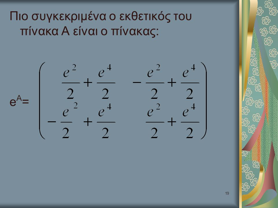 Πιο συγκεκριμένα ο εκθετικός του πίνακα Α είναι ο πίνακας: eA=
