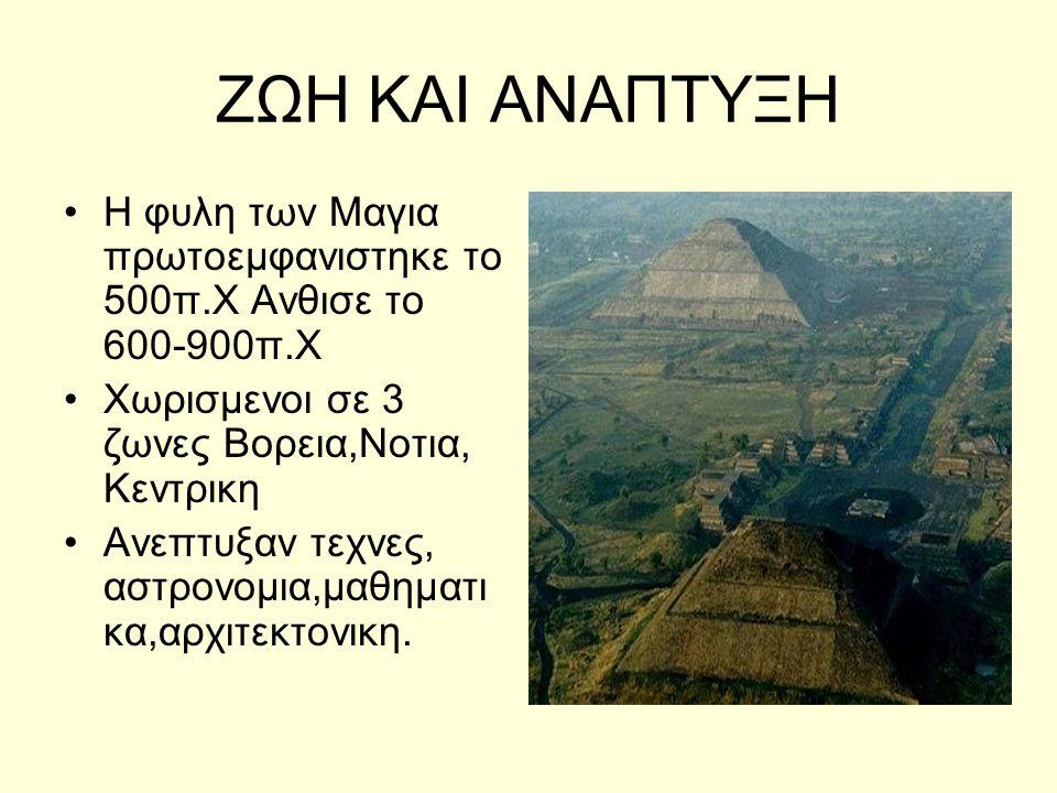 ΖΩΗ ΚΑΙ ΑΝΑΠΤΥΞΗ Η φυλη των Μαγια πρωτοεμφανιστηκε το 500π.Χ Ανθισε το 600-900π.Χ. Χωρισμενοι σε 3 ζωνες Βορεια,Νοτια, Κεντρικη.