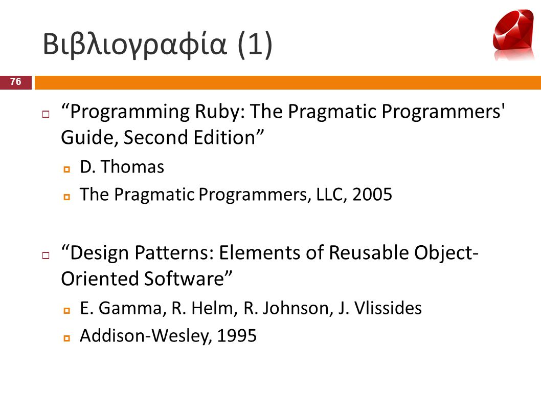 Βιβλιογραφία (1) Programming Ruby: The Pragmatic Programmers Guide, Second Edition D. Thomas. The Pragmatic Programmers, LLC, 2005.