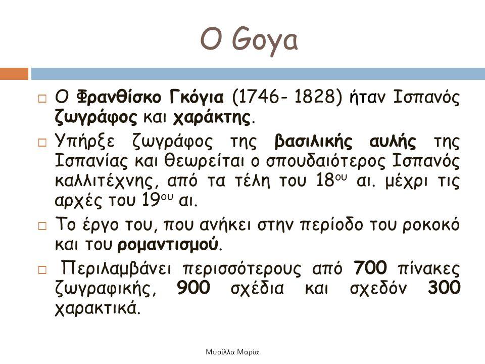 Ο Goya Ο Φρανθίσκο Γκόγια (1746- 1828) ήταν Ισπανός ζωγράφος και χαράκτης.