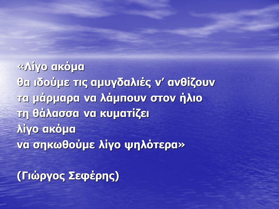 «Λίγο ακόμα θα ιδούμε τις αμυγδαλιές ν' ανθίζουν. τα μάρμαρα να λάμπουν στον ήλιο. τη θάλασσα να κυματίζει.