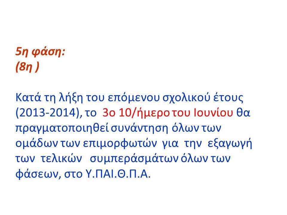 5η φάση: (8η ) Κατά τη λήξη του επόμενου σχολικού έτους (2013-2014), το 3ο 10/ήμερο του Ιουνίου θα πραγματοποιηθεί συνάντηση όλων των ομάδων των επιμορφωτών για την εξαγωγή των τελικών συμπεράσμάτων όλων των φάσεων, στο Υ.ΠΑΙ.Θ.Π.Α.