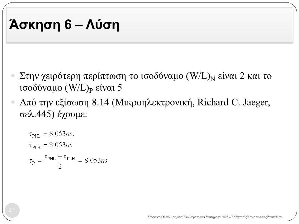 Άσκηση 6 – Λύση Στην χειρότερη περίπτωση το ισοδύναμο (W/L)N είναι 2 και το ισοδύναμο (W/L)P είναι 5.