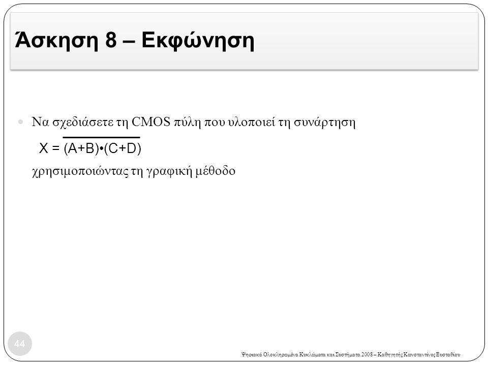 Άσκηση 8 – Εκφώνηση Να σχεδιάσετε τη CMOS πύλη που υλοποιεί τη συνάρτηση χρησιμοποιώντας τη γραφική μέθοδο.