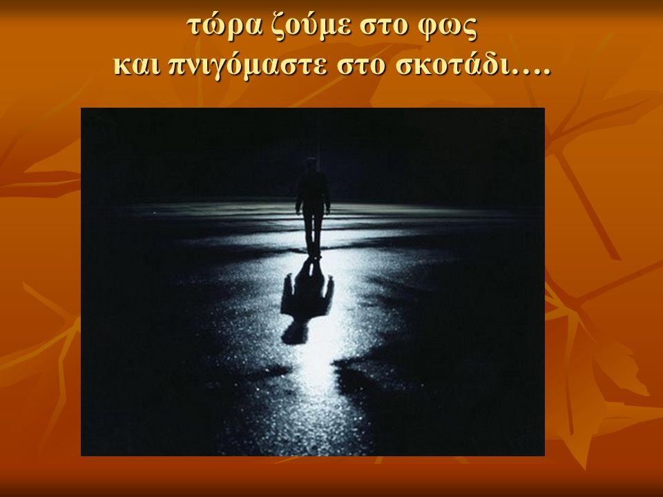 τώρα ζούμε στο φως και πνιγόμαστε στο σκοτάδι….