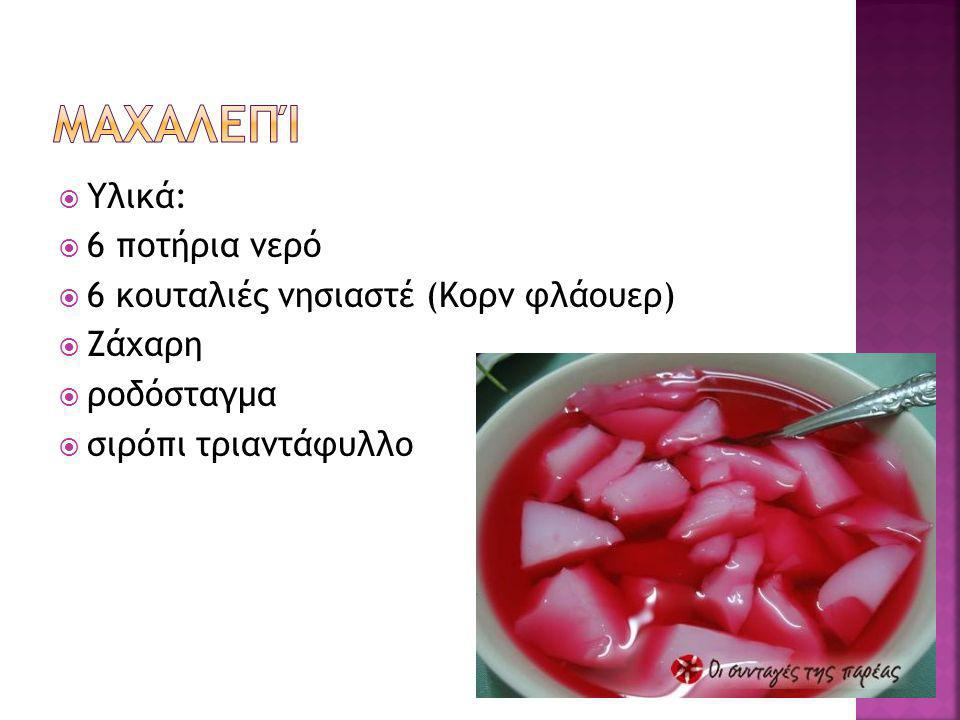 Μαχαλεπί Υλικά: 6 ποτήρια νερό 6 κουταλιές νησιαστέ (Κορν φλάουερ)