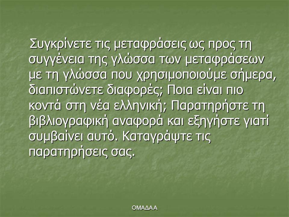 Συγκρίνετε τις μεταφράσεις ως προς τη συγγένεια της γλώσσα των μεταφράσεων με τη γλώσσα που χρησιμοποιούμε σήμερα, διαπιστώνετε διαφορές; Ποια είναι πιο κοντά στη νέα ελληνική; Παρατηρήστε τη βιβλιογραφική αναφορά και εξηγήστε γιατί συμβαίνει αυτό. Καταγράψτε τις παρατηρήσεις σας.
