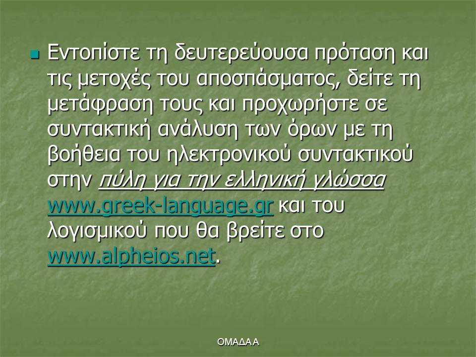 Εντοπίστε τη δευτερεύουσα πρόταση και τις μετοχές του αποσπάσματος, δείτε τη μετάφραση τους και προχωρήστε σε συντακτική ανάλυση των όρων με τη βοήθεια του ηλεκτρονικού συντακτικού στην πύλη για την ελληνική γλώσσα www.greek-language.gr και του λογισμικού που θα βρείτε στο www.alpheios.net.
