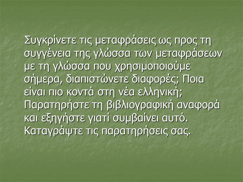 Συγκρίνετε τις μεταφράσεις ως προς τη συγγένεια της γλώσσα των μεταφράσεων με τη γλώσσα που χρησιμοποιούμε σήμερα, διαπιστώνετε διαφορές; Ποια είναι πιο κοντά στη νέα ελληνική; Παρατηρήστε τη βιβλιογραφική αναφορά και εξηγήστε γιατί συμβαίνει αυτό.