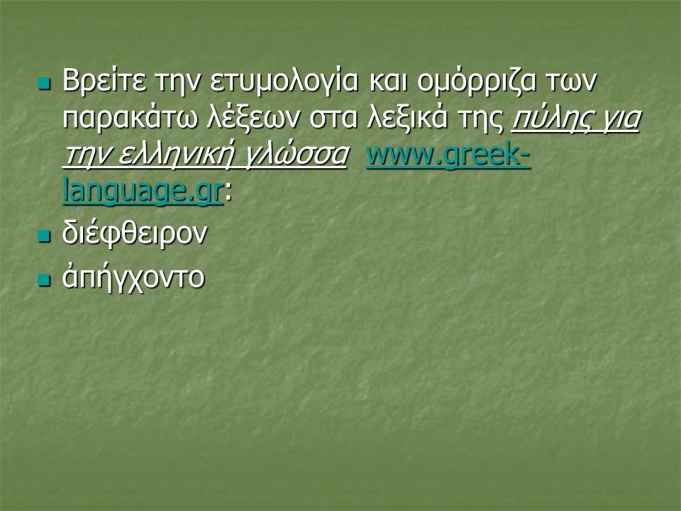 Βρείτε την ετυμολογία και ομόρριζα των παρακάτω λέξεων στα λεξικά της πύλης για την ελληνική γλώσσα www.greek-language.gr: