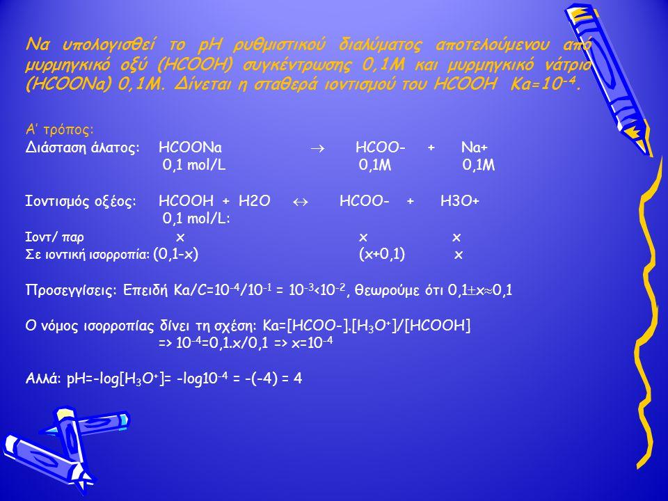 Να υπολογισθεί το pH ρυθμιστικού διαλύματος αποτελούμενου από μυρμηγκικό οξύ (HCOOH) συγκέντρωσης 0,1Μ και μυρμηγκικό νάτριο (HCOONa) 0,1Μ. Δίνεται η σταθερά ιοντισμού του HCOOH Ka=10-4.