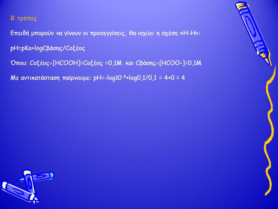 Β' τρόπος Επειδή μπορούν να γίνουν οι προσεγγίσεις, θα ισχύει η σχέση «Η-Η»: pH=pKa+logCβάσης/Cοξέος.
