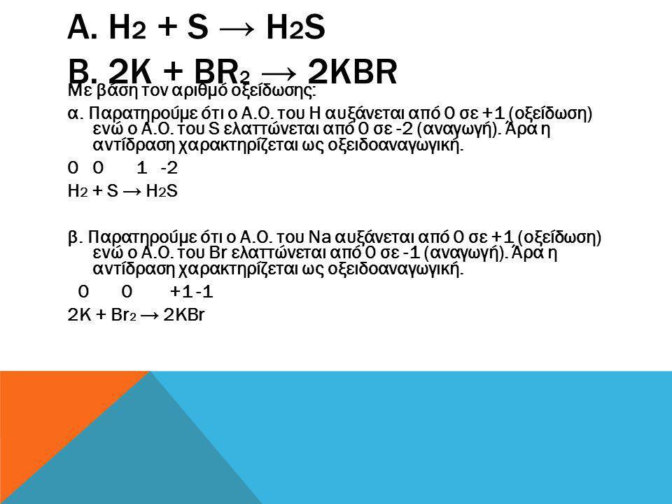 α. Η2 + S → H2S β. 2K + Br2 → 2KBr Με βάση τον αριθµό οξείδωσης: