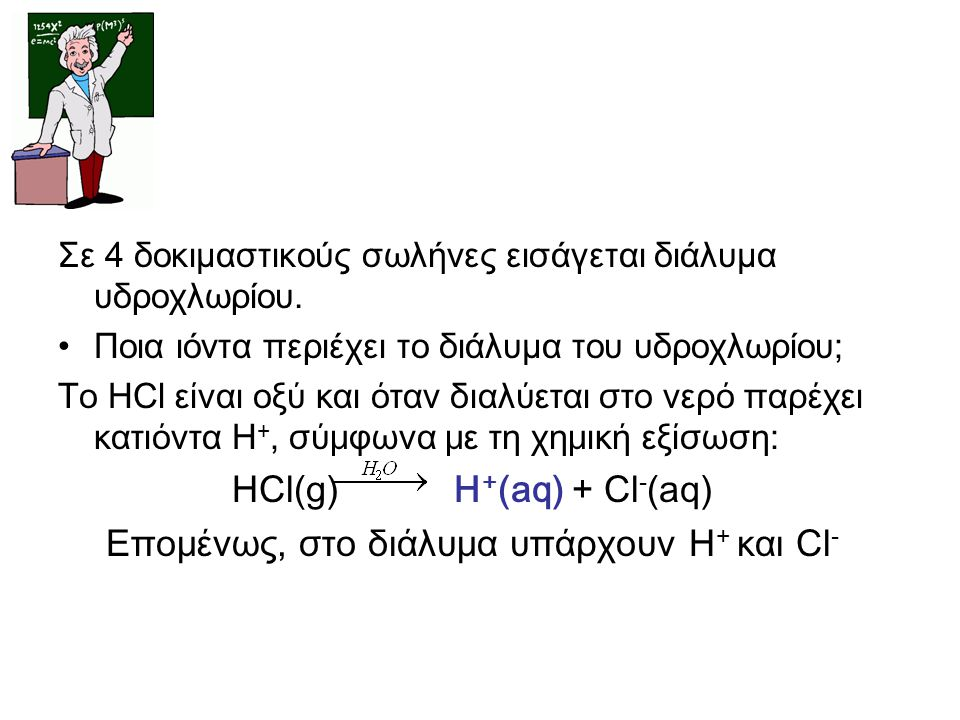 HCl(g) H+(aq) + Cl-(aq) Επομένως, στο διάλυμα υπάρχουν Η+ και Cl-