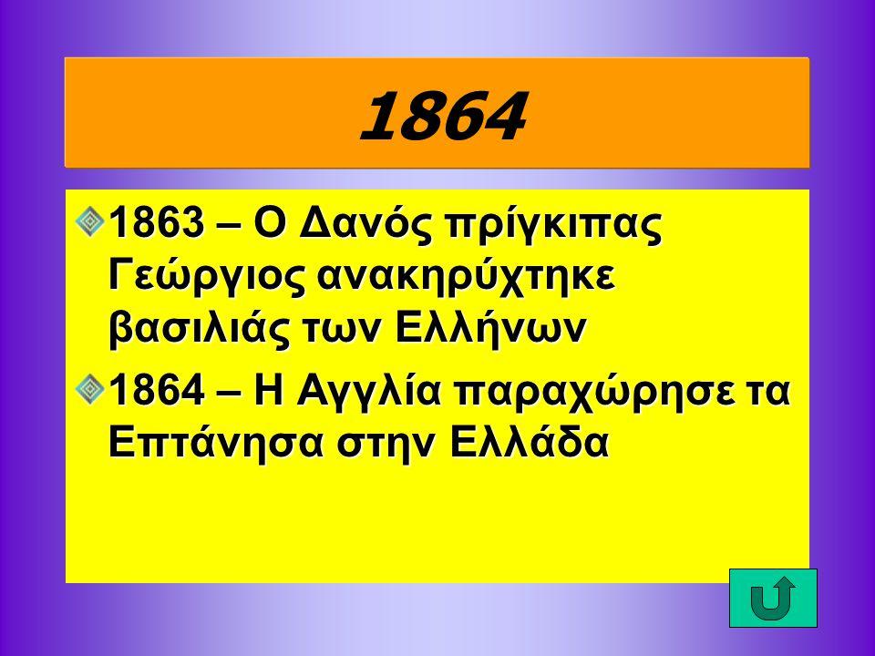 1864 1863 – Ο Δανός πρίγκιπας Γεώργιος ανακηρύχτηκε βασιλιάς των Ελλήνων.