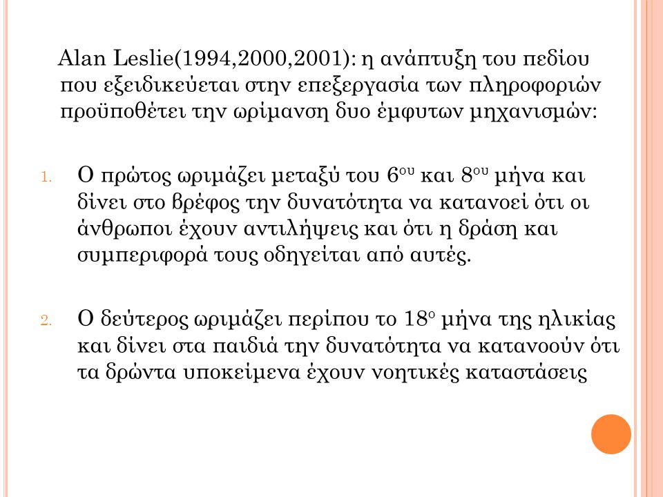 Alan Leslie(1994,2000,2001): η ανάπτυξη του πεδίου που εξειδικεύεται στην επεξεργασία των πληροφοριών προϋποθέτει την ωρίμανση δυο έμφυτων μηχανισμών: