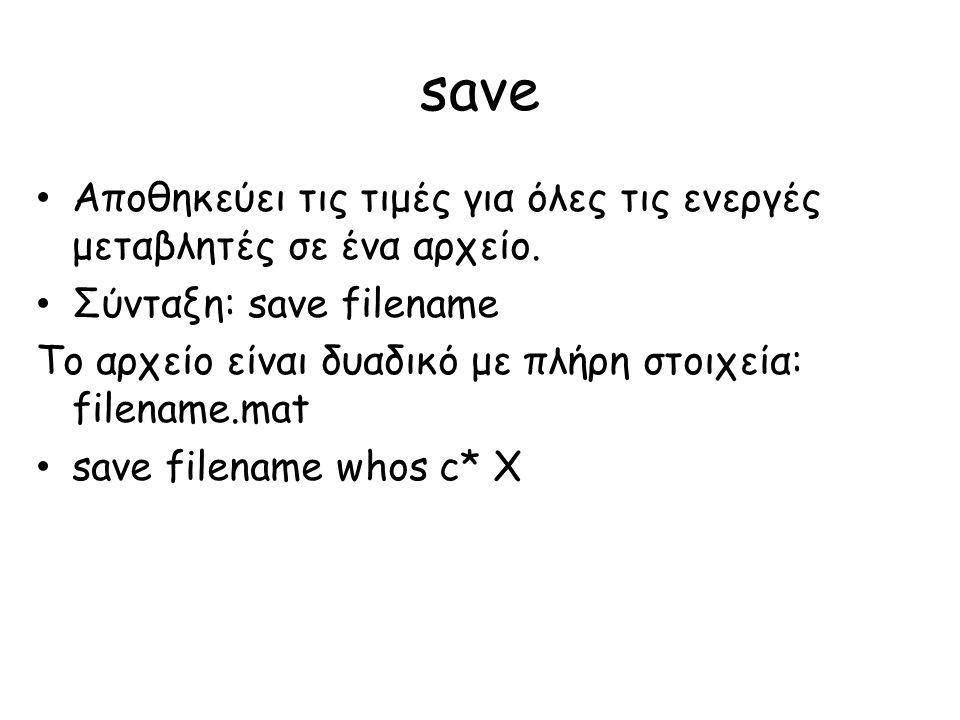 save Αποθηκεύει τις τιμές για όλες τις ενεργές μεταβλητές σε ένα αρχείο. Σύνταξη: save filename.