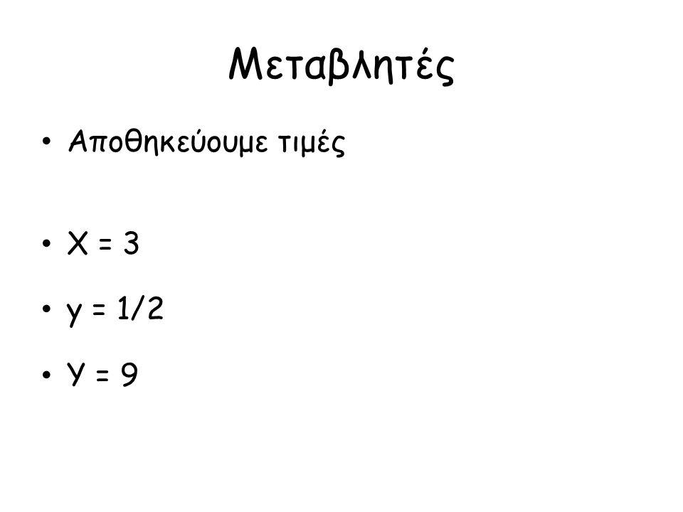 Μεταβλητές Αποθηκεύουμε τιμές Χ = 3 y = 1/2 Y = 9