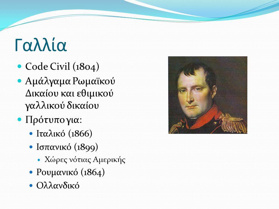 Γαλλία Code Civil (1804) Αμάλγαμα Ρωμαϊκού Δικαίου και εθιμικού γαλλικού δικαίου. Πρότυπο για: Ιταλικό (1866)