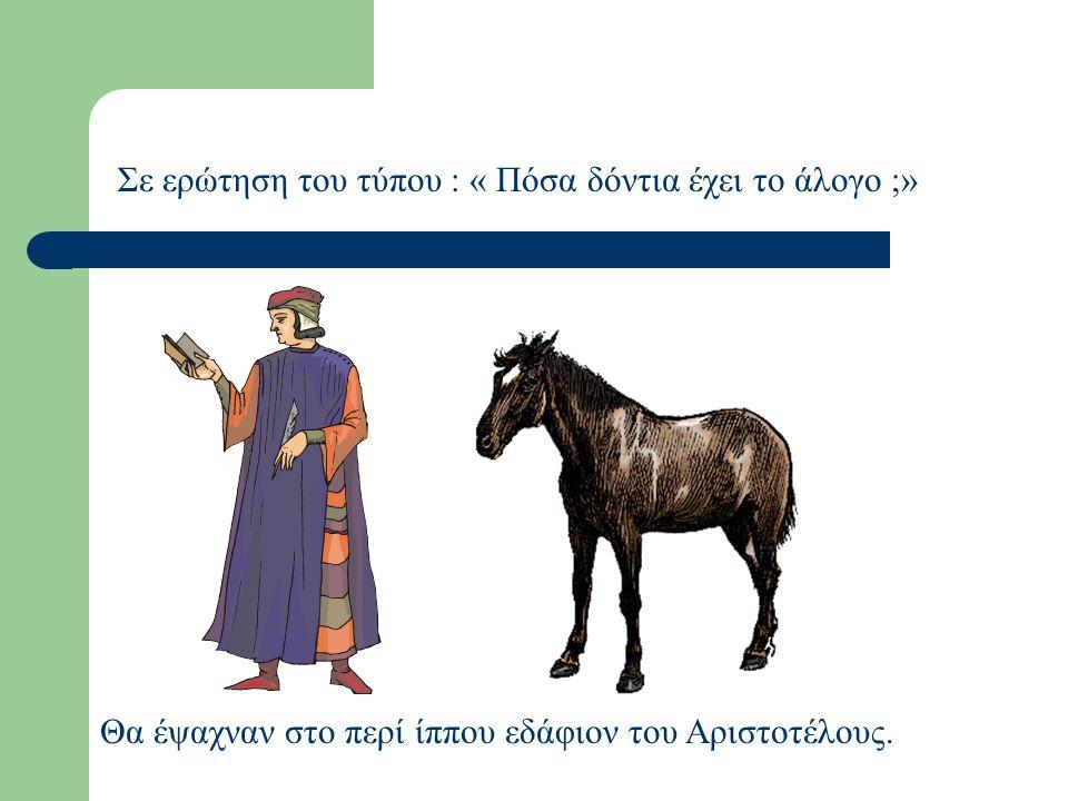 Σε ερώτηση του τύπου : « Πόσα δόντια έχει το άλογο ;»
