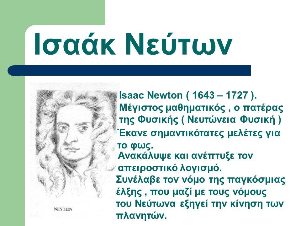 Ισαάκ Νεύτων Isaac Newton ( 1643 – 1727 ). Μέγιστος μαθηματικός , ο πατέρας της Φυσικής ( Νευτώνεια Φυσική )