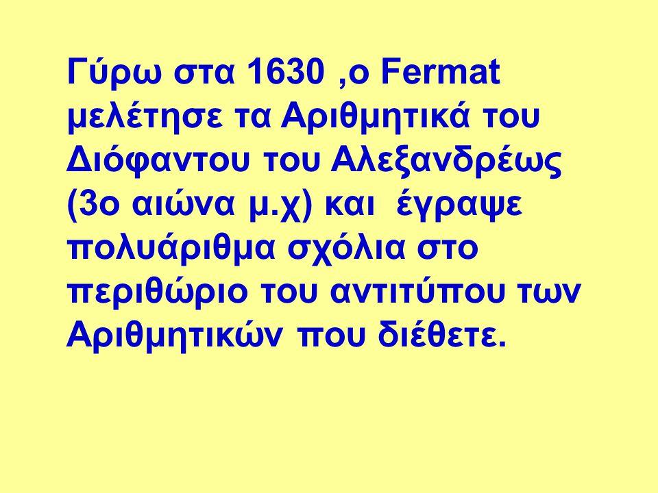 Γύρω στα 1630 ,ο Fermat μελέτησε τα Αριθμητικά του Διόφαντου του Αλεξανδρέως (3o αιώνα μ.χ) και έγραψε πολυάριθμα σχόλια στο περιθώριο του αντιτύπου των Αριθμητικών που διέθετε.