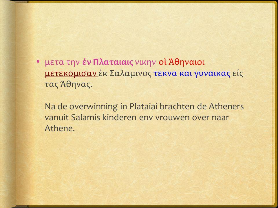μετα την ἐν Πλαταιαις νικην οἱ Ἀθηναιοι μετεκομισαν ἐκ Σαλαμινος τεκνα και γυναικας εἰς τας Ἀθηνας.