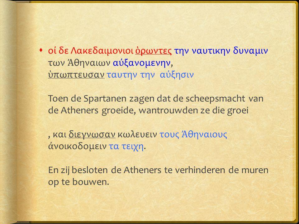 οἰ δε Λακεδαιμονιοι ὁρωντες την ναυτικην δυναμιν των Ἀθηναιων αὐξανομενην, ὑπωπτευσαν ταυτην την αὐξησιν Toen de Spartanen zagen dat de scheepsmacht van de Atheners groeide, wantrouwden ze die groei , και διεγνωσαν κωλευειν τους Ἀθηναιους ἀνοικοδομειν τα τειχη.