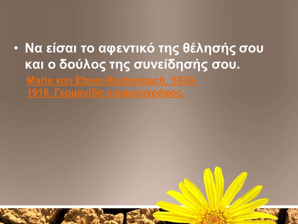 Να είσαι το αφεντικό της θέλησής σου και ο δούλος της συνείδησής σου.