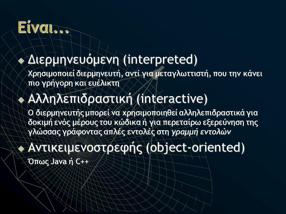 Είναι... Διερμηνευόμενη (interpreted) Αλληλεπιδραστική (interactive)