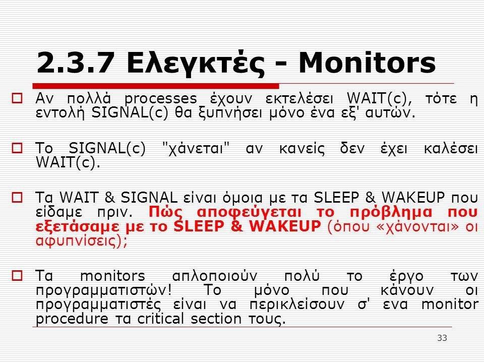 2.3.7 Ελεγκτές - Μonitors Αν πολλά processes έχουν εκτελέσει WAIT(c), τότε η εντολή SIGNAL(c) θα ξυπνήσει μόνο ένα εξ αυτών.