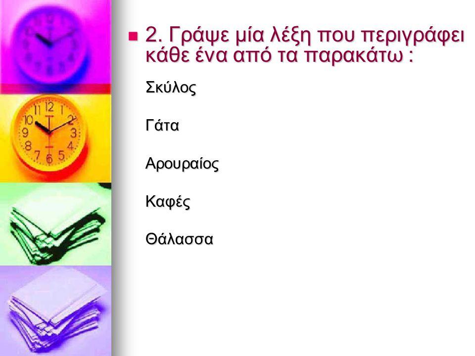 2. Γράψε μία λέξη που περιγράφει κάθε ένα από τα παρακάτω :