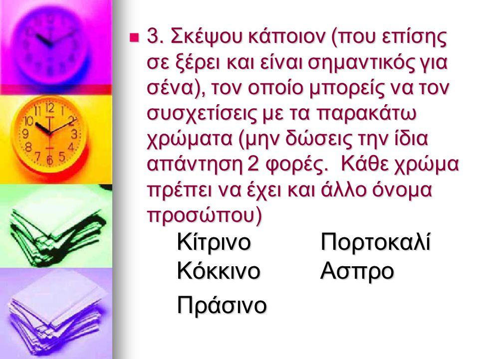 3. Σκέψου κάποιον (που επίσης σε ξέρει και είναι σημαντικός για σένα), τον οποίο μπορείς να τον συσχετίσεις με τα παρακάτω χρώματα (μην δώσεις την ίδια απάντηση 2 φορές. Κάθε χρώμα πρέπει να έχει και άλλο όνομα προσώπου) Κίτρινο Πορτοκαλί Κόκκινο Ασπρο