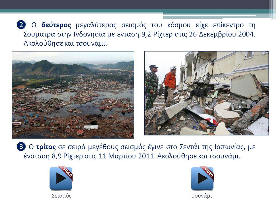 ❷ Ο δεύτερος μεγαλύτερος σεισμός του κόσμου είχε επίκεντρο τη Σουμάτρα στην Ινδονησία με ένταση 9,2 Ρίχτερ στις 26 Δεκεμβρίου 2004. Ακολούθησε και τσουνάμι. ❸ Ο τρίτος σε σειρά μεγέθους σεισμός έγινε στο Σεντάι της Ιαπωνίας, με ένσταση 8,9 Ρίχτερ στις 11 Μαρτίου 2011. Ακολούθησε και τσουνάμι.