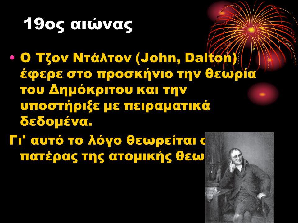 19ος αιώνας Ο Τζον Ντάλτον (John, Dalton) έφερε στο προσκήνιο την θεωρία του Δημόκριτου και την υποστήριξε με πειραματικά δεδομένα.