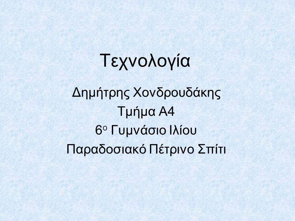 Τεχνολογία Δημήτρης Χονδρουδάκης Τμήμα Α4 6ο Γυμνάσιο Ιλίου