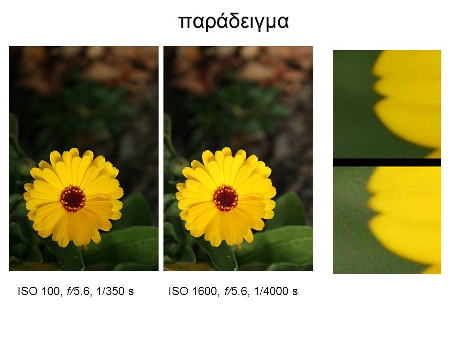 παράδειγμα ISO 100, f/5.6, 1/350 s ISO 1600, f/5.6, 1/4000 s