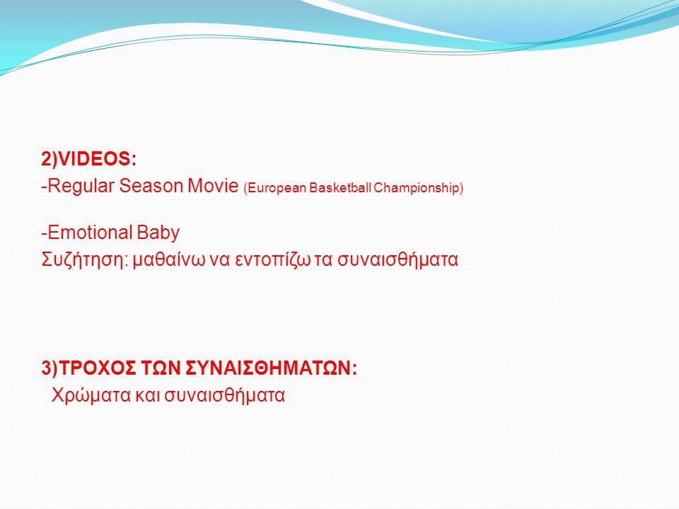 2)VIDEOS: -Regular Season Movie (European Basketball Championship) -Emotional Baby. Συζήτηση: μαθαίνω να εντοπίζω τα συναισθήματα.