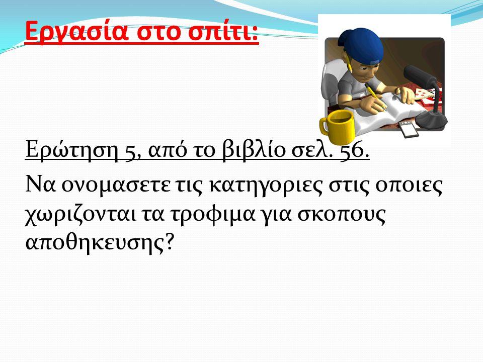 Εργασία στο σπίτι: Ερώτηση 5, από το βιβλίο σελ. 56.