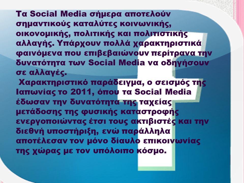 Τα Social Media σήμερα αποτελούν σημαντικούς καταλύτες κοινωνικής, οικονομικής, πολιτικής και πολιτιστικής αλλαγής. Υπάρχουν πολλά χαρακτηριστικά φαινόμενα που επιβεβαιώνουν περίτρανα την δυνατότητα των Social Media να οδηγήσουν σε αλλαγές.