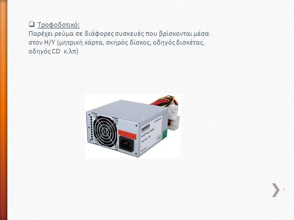 Τροφοδοτικό: Παρέχει ρεύμα σε διάφορες συσκευές που βρίσκονται μέσα στον Η/Υ (μητρική κάρτα, σκηρός δίσκος, οδηγός δισκέτας, οδηγός CD κ.λπ)