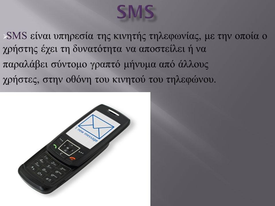 SMS SMS είναι υπηρεσία της κινητής τηλεφωνίας, με την οποία ο χρήστης έχει τη δυνατότητα να αποστείλει ή να.