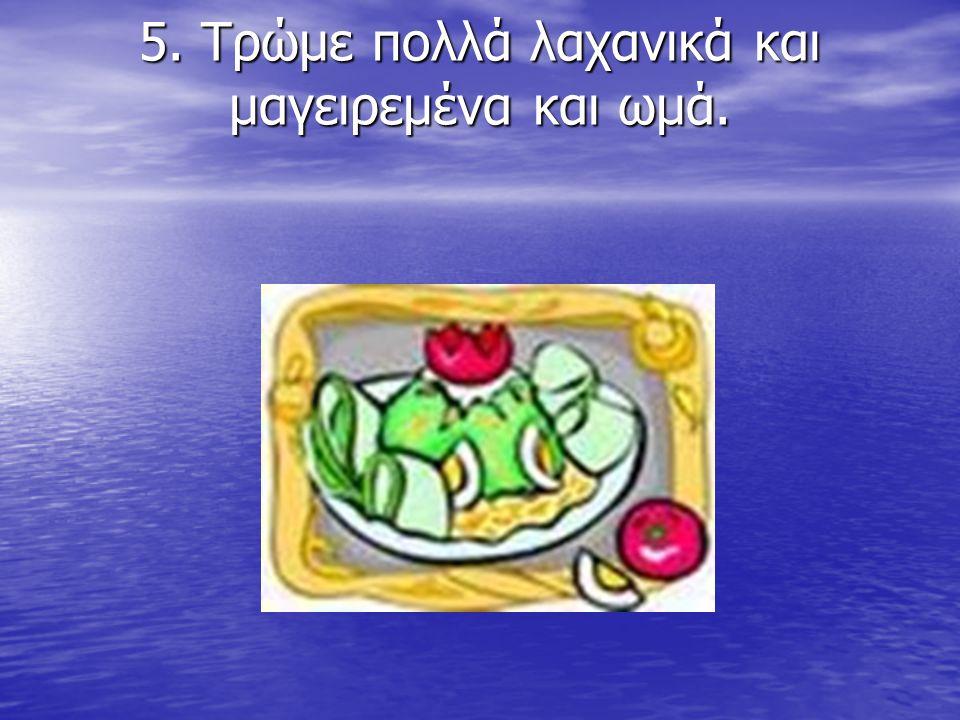 5. Τρώμε πολλά λαχανικά και μαγειρεμένα και ωμά.