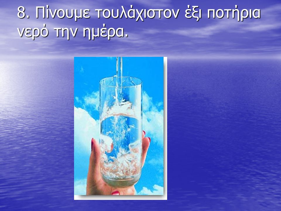 8. Πίνουμε τουλάχιστον έξι ποτήρια νερό την ημέρα.