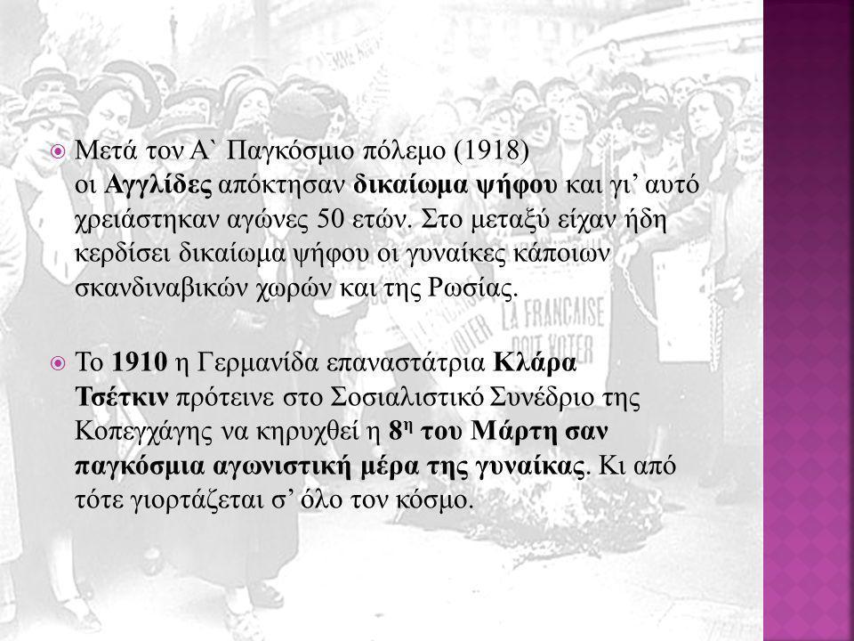 Μετά τον Α` Παγκόσμιο πόλεμο (1918) οι Αγγλίδες απόκτησαν δικαίωμα ψήφου και γι' αυτό χρειάστηκαν αγώνες 50 ετών. Στο μεταξύ είχαν ήδη κερδίσει δικαίωμα ψήφου οι γυναίκες κάποιων σκανδιναβικών χωρών και της Ρωσίας.