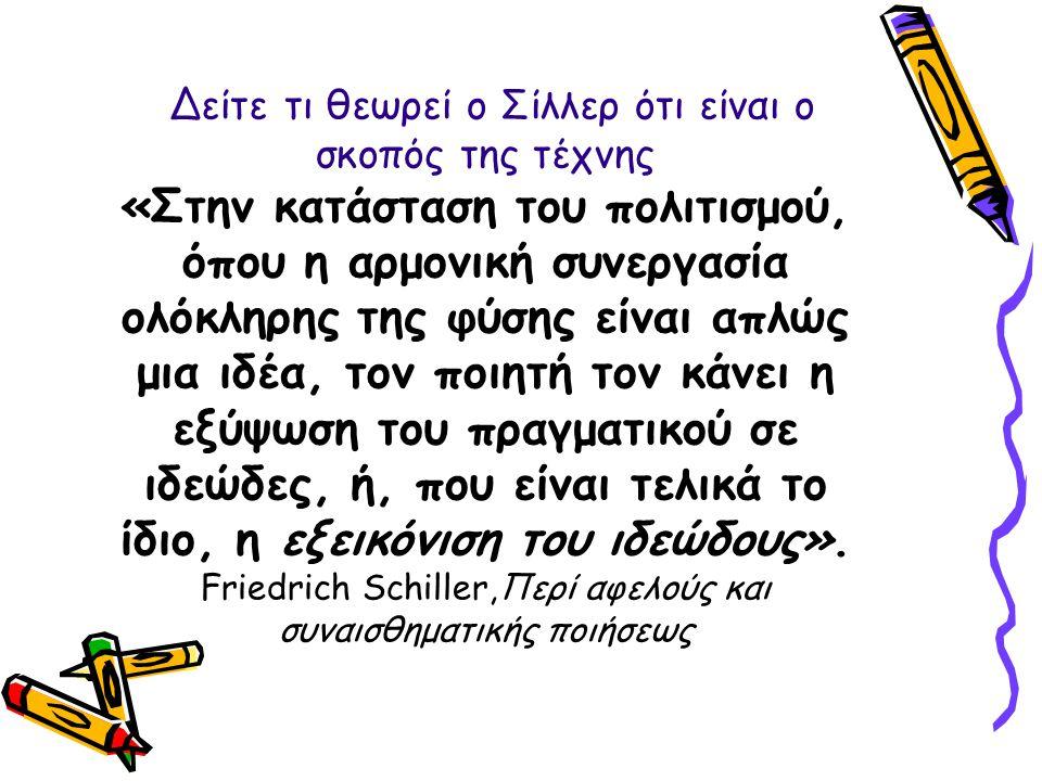 Δείτε τι θεωρεί ο Σίλλερ ότι είναι ο σκοπός της τέχνης «Στην κατάσταση του πολιτισμού, όπου η αρμονική συνεργασία ολόκληρης της φύσης είναι απλώς μια ιδέα, τον ποιητή τον κάνει η εξύψωση του πραγματικού σε ιδεώδες, ή, που είναι τελικά το ίδιο, η εξεικόνιση του ιδεώδους».