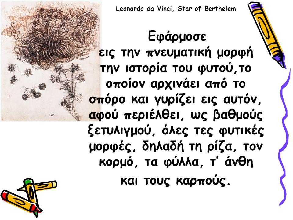 Leonardo da Vinci, Star of Berthelem Εφάρμοσε εις την πνευματική μορφή την ιστορία του φυτού,το οποίον αρχινάει από το σπόρο και γυρίζει εις αυτόν, αφού περιέλθει, ως βαθμούς ξετυλιγμού, όλες τες φυτικές μορφές, δηλαδή τη ρίζα, τον κορμό, τα φύλλα, τ' άνθη και τους καρπούς.